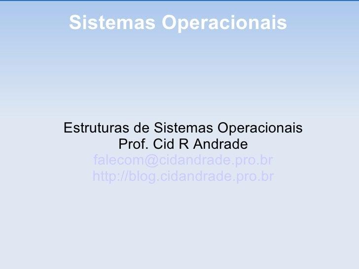 Sistemas Operacionais <ul><ul><li>Estruturas de Sistemas Operacionais </li></ul></ul><ul><ul><li>Prof. Cid R Andrade </li>...