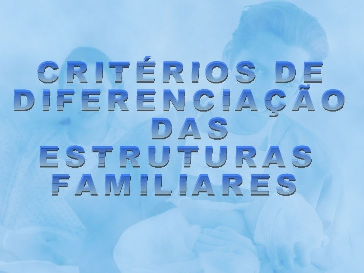 CRITÉRIOS DE  DIFERENCIAÇÃO DAS  ESTRUTURAS  FAMILIARES