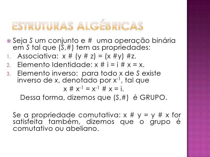 Estruturasalgébricas<br /><ul><li>SejaS um conjunto e #  umaoperaçãobináriaemStalque (S,#) tem as propriedades:</li></ul>A...