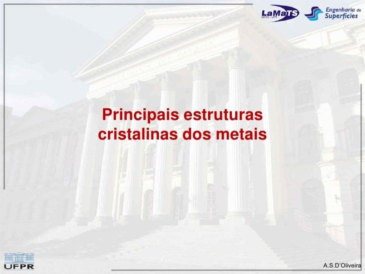 Principais estruturas cristalinas dos metais                              A.S.D'Oliveira