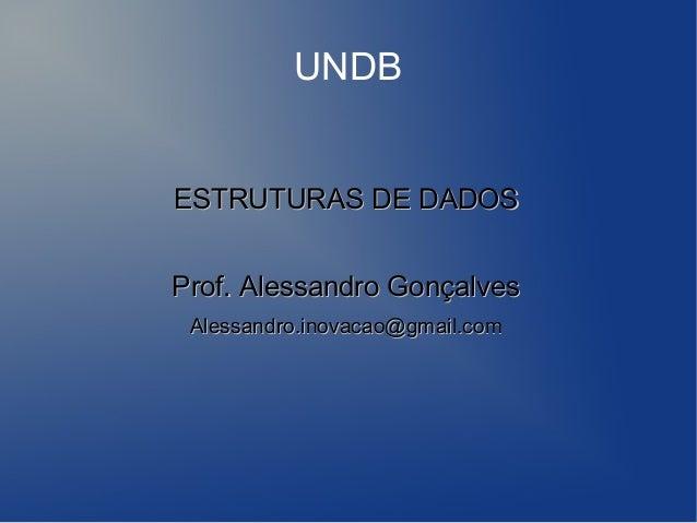UNDBESTRUTURAS DE DADOSProf. Alessandro Gonçalves Alessandro.inovacao@gmail.com