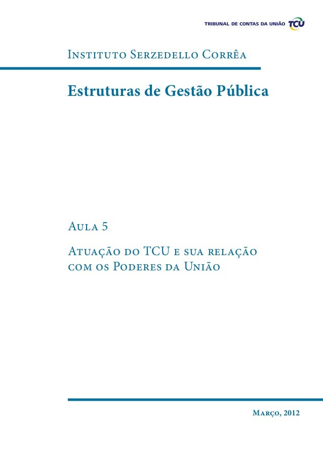 Instituto Serzedello Corrêa  Estruturas de Gestão Pública  Aula 5 Atuação do TCU e sua relação com os Poderes da União  Ma...