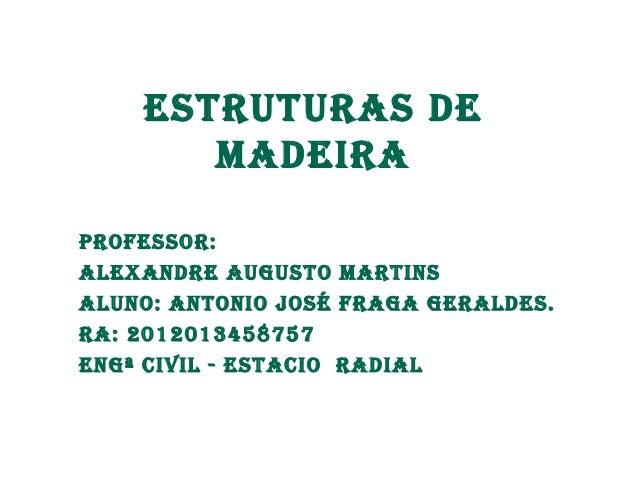 Estruturas dE  MadEira  ProfEssor:  alExandrE augusto Martins  aluno: antonio José fraga gEraldEs.  ra: 2012013458757  Eng...
