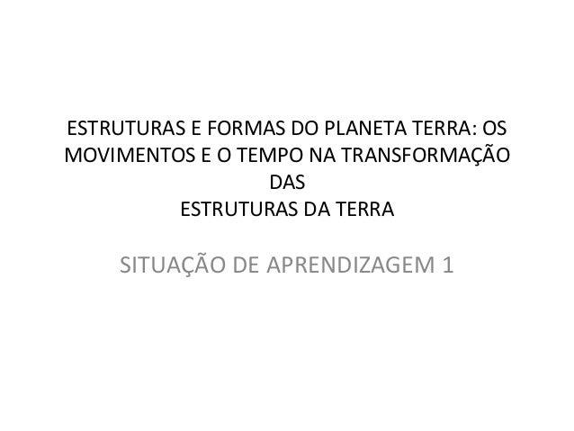 ESTRUTURAS E FORMAS DO PLANETA TERRA: OS MOVIMENTOS E O TEMPO NA TRANSFORMAÇÃO DAS ESTRUTURAS DA TERRA SITUAÇÃO DE APRENDI...
