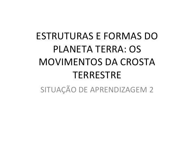 ESTRUTURAS E FORMAS DO PLANETA TERRA: OS MOVIMENTOS DA CROSTA TERRESTRE SITUAÇÃO DE APRENDIZAGEM 2