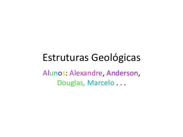Estruturas GeológicasAlunos: Alexandre, Anderson,Douglas, Marcelo . . .