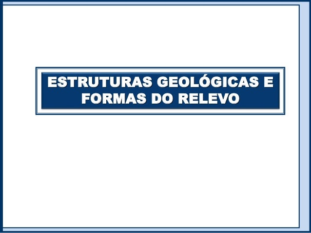 ESTRUTURAS GEOLÓGICAS E FORMAS DO RELEVO