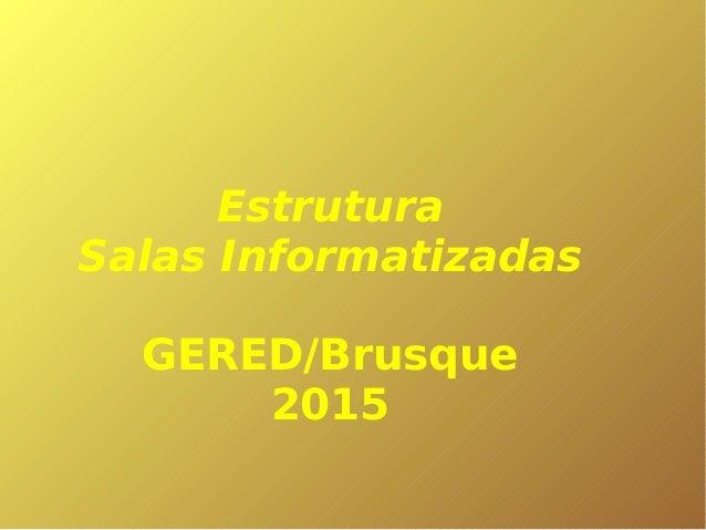 Estrutura Salas Informatizadas GERED/Brusque 2015
