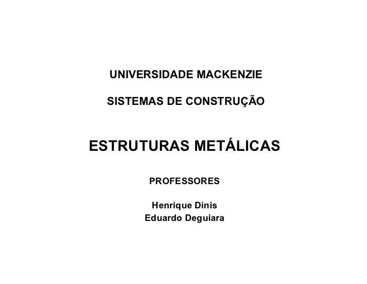 UNIVERSIDADE MACKENZIE SISTEMAS DE CONSTRUÇÃOESTRUTURAS METÁLICAS       PROFESSORES        Henrique Dinis       Eduardo De...