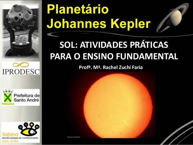 SOL: ATIVIDADES PRÁTICAS PARA O ENSINO FUNDAMENTAL Profª. Mª. Rachel Zuchi Faria