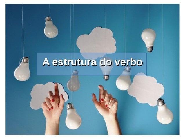 A estrutura do verboA estrutura do verbo