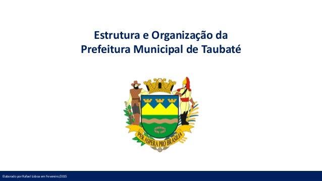Estrutura e Organização da Prefeitura Municipal de Taubaté Elaborado por Rafael Lisboa em Fevereiro/2015