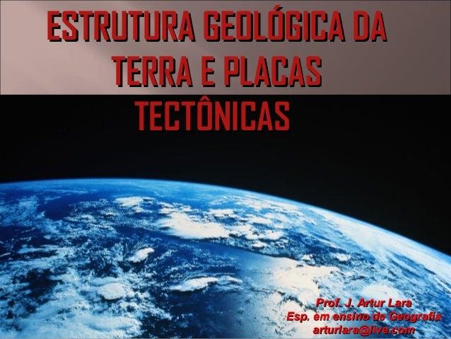 ESTRUTURA GEOLÓGICA DAESTRUTURA GEOLÓGICA DA TERRA E PLACASTERRA E PLACAS TECTÔNICASTECTÔNICAS Prof. J. Artur LaraProf. J....