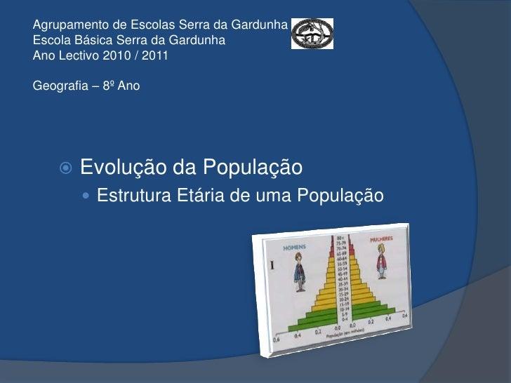 Agrupamento de Escolas Serra da GardunhaEscola Básica Serra da GardunhaAno Lectivo 2010 / 2011Geografia – 8º Ano<br />Evol...