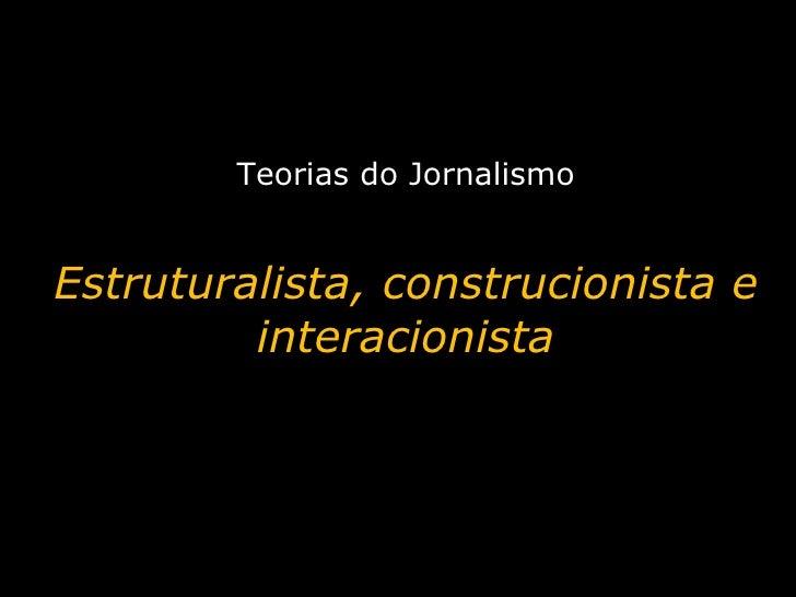 Teorias do Jornalismo Estruturalista, construcionista e interacionista