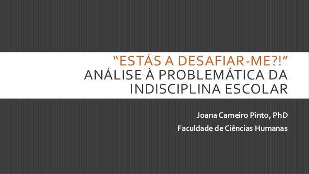 """""""ESTÁS A DESAFIAR-ME?!"""" ANÁLISE À PROBLEMÁTICA DA INDISCIPLINA ESCOLAR Joana Carneiro Pinto, PhD Faculdade de Ciências Hum..."""