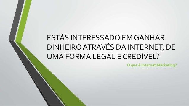 ESTÁS INTERESSADO EM GANHAR  DINHEIRO ATRAVÉS DA INTERNET, DE  UMA FORMA LEGAL E CREDÍVEL?  O que é Internet Marketing?