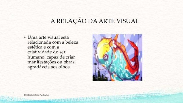 A RELAÇÃO DA ARTE VISUAL • Uma arte visual está relacionada com a beleza estética e com a criatividade do ser humano, capa...