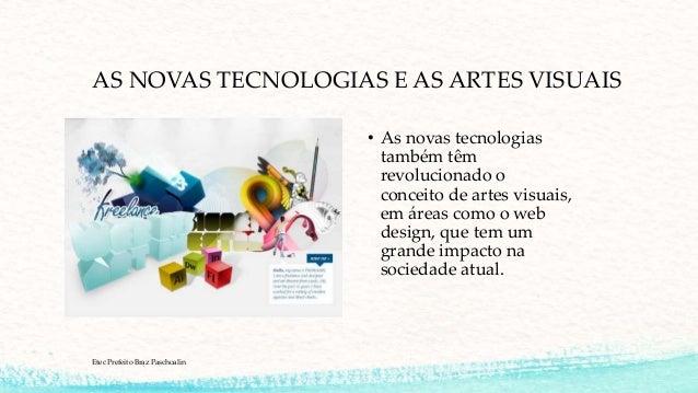 AS NOVAS TECNOLOGIAS E AS ARTES VISUAIS • As novas tecnologias também têm revolucionado o conceito de artes visuais, em ár...