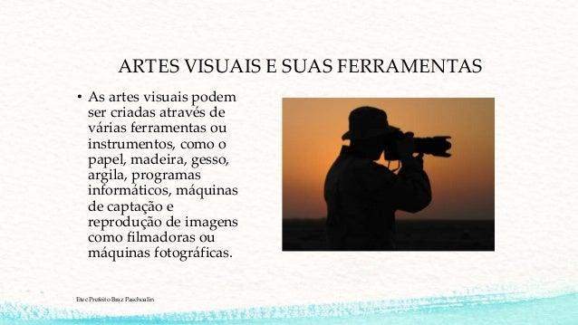 ARTES VISUAIS E SUAS FERRAMENTAS • As artes visuais podem ser criadas através de várias ferramentas ou instrumentos, como ...