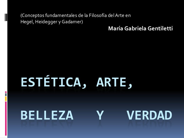 (Conceptos fundamentales de la Filosofía del Arte en <br />Hegel, Heidegger y Gadamer)<br />María Gabriela Gentiletti<br /...