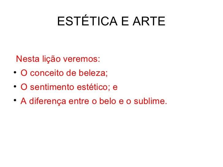 ESTÉTICA E ARTE <ul><li>Nesta lição veremos: </li></ul><ul><li>O conceito de beleza; </li></ul><ul><li>O sentimento estéti...