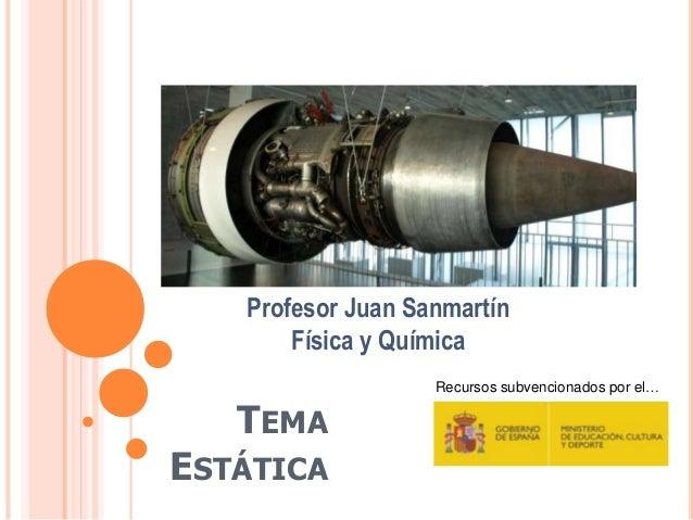 TEMA ESTÁTICA Profesor Juan Sanmartín Física y Química Recursos subvencionados por el…