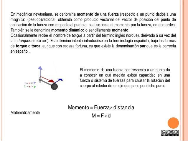 En mecánica newtoniana, se denomina momento de una fuerza (respecto a un punto dado) a una magnitud (pseudo)vectorial, obt...
