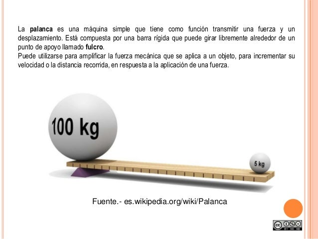 La palanca es una máquina simple que tiene como función transmitir una fuerza y un desplazamiento. Está compuesta por una ...