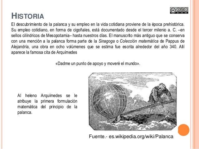 El descubrimiento de la palanca y su empleo en la vida cotidiana proviene de la época prehistórica. Su empleo cotidiano, e...