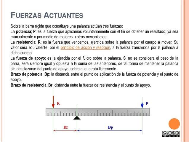 Sobre la barra rígida que constituye una palanca actúan tres fuerzas: La potencia; P: es la fuerza que aplicamos voluntari...