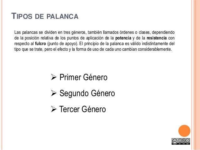 TIPOS DE PALANCA Las palancas se dividen en tres géneros, también llamados órdenes o clases, dependiendo de la posición re...