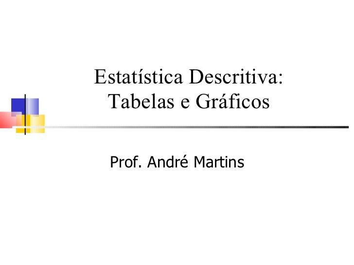 Estatística Descritiva: Tabelas e Gráficos Prof. André Martins