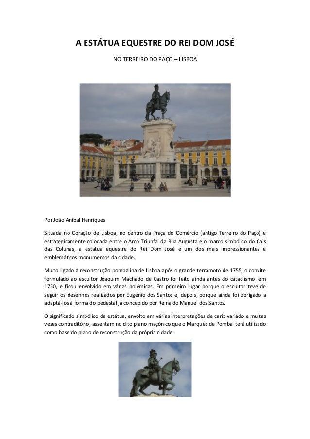 A ESTÁTUA EQUESTRE DO REI DOM JOSÉ NO TERREIRO DO PAÇO – LISBOA  Por João Aníbal Henriques Situada no Coração de Lisboa, n...