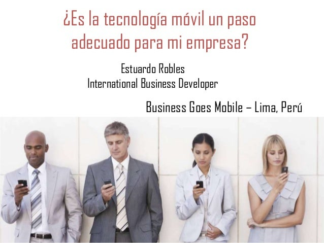 ¿Es la tecnología móvil un paso adecuado para mi empresa? Estuardo Robles International Business Developer  Business Goes ...