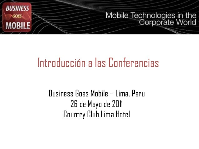 Introducción a las Conferencias Business Goes Mobile – Lima, Peru 26 de Mayo de 2011 Country Club Lima Hotel