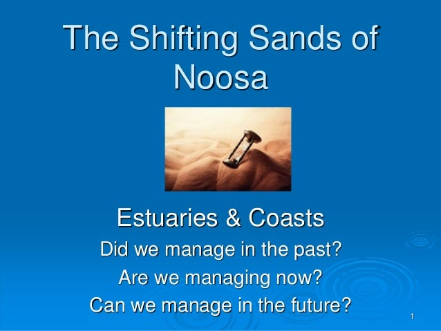 The Shifting Sands of Noosa Estuaries & Coasts Did we manage in the past? Are we managing now? Can we manage in the future...