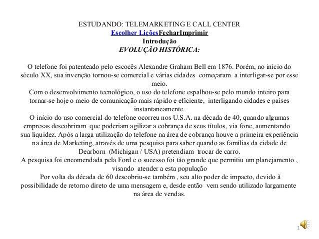 ESTUDANDO: TELEMARKETING E CALL CENTER Escolher LiçõesFecharImprimir Introdução EVOLUÇÃO HISTÓRICA: O telefone foi patente...