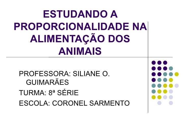 ESTUDANDO A PROPORCIONALIDADE NA   ALIMENTAÇÃO DOS       ANIMAIS  PROFESSORA: SILIANE O.  GUIMARÃES TURMA: 8ª SÉRIE ESCOLA...