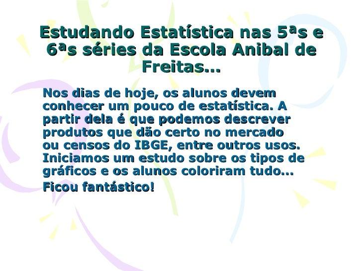 Estudando Estatística nas 5ªs e 6ªs séries da Escola Anibal de Freitas... Nos dias de hoje, os alunos devem conhecer um po...