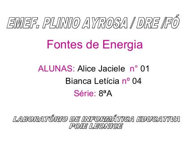 Fontes de Energia ALUNAS: Alice Jaciele n° 01 Bianca Letícia nº 04 Série: 8ªA