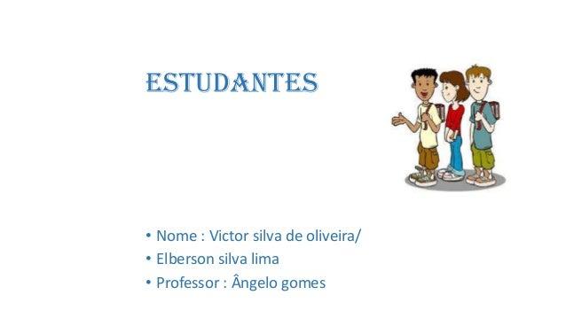 estudantes• Nome : Victor silva de oliveira/• Elberson silva lima• Professor : Ângelo gomes
