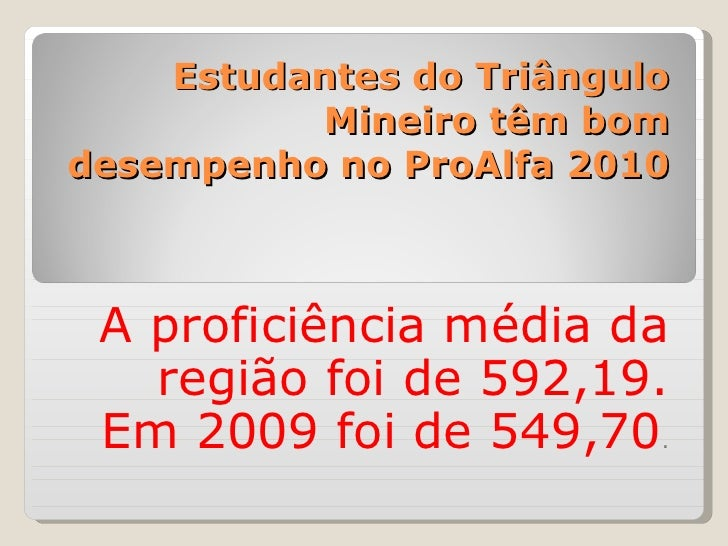 Estudantes do Triângulo Mineiro têm bom desempenho no ProAlfa 2010 A proficiência média da região foi de 592,19. Em 2009 f...
