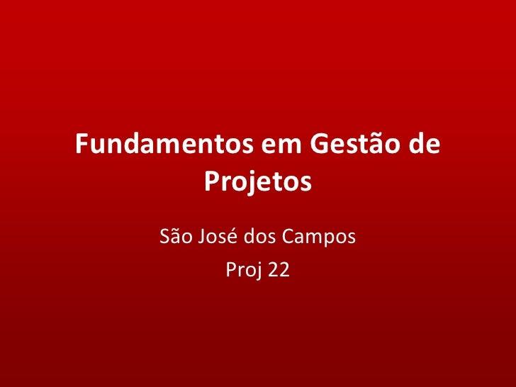 Fundamentos em Gestão de       Projetos     São José dos Campos            Proj 22