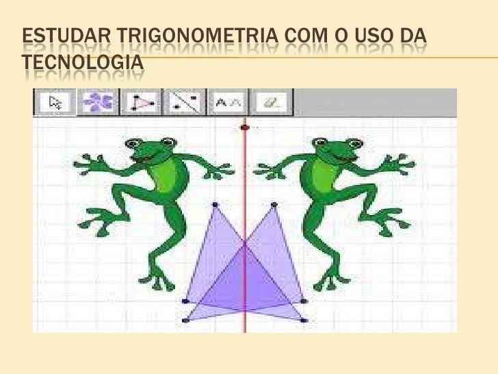ESTUDAR TRIGONOMETRIA COM O USO DATECNOLOGIA
