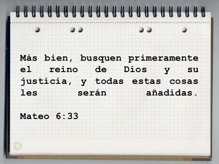 Más bien, busquen primeramente el reino de Dios y su justicia, y todas estas cosas les serán añadidas.Mateo 6:33<br />