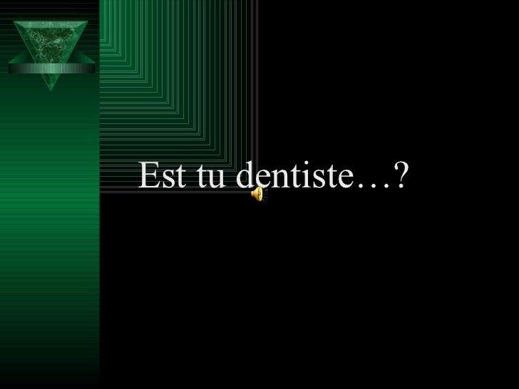 Est tu dentiste…?