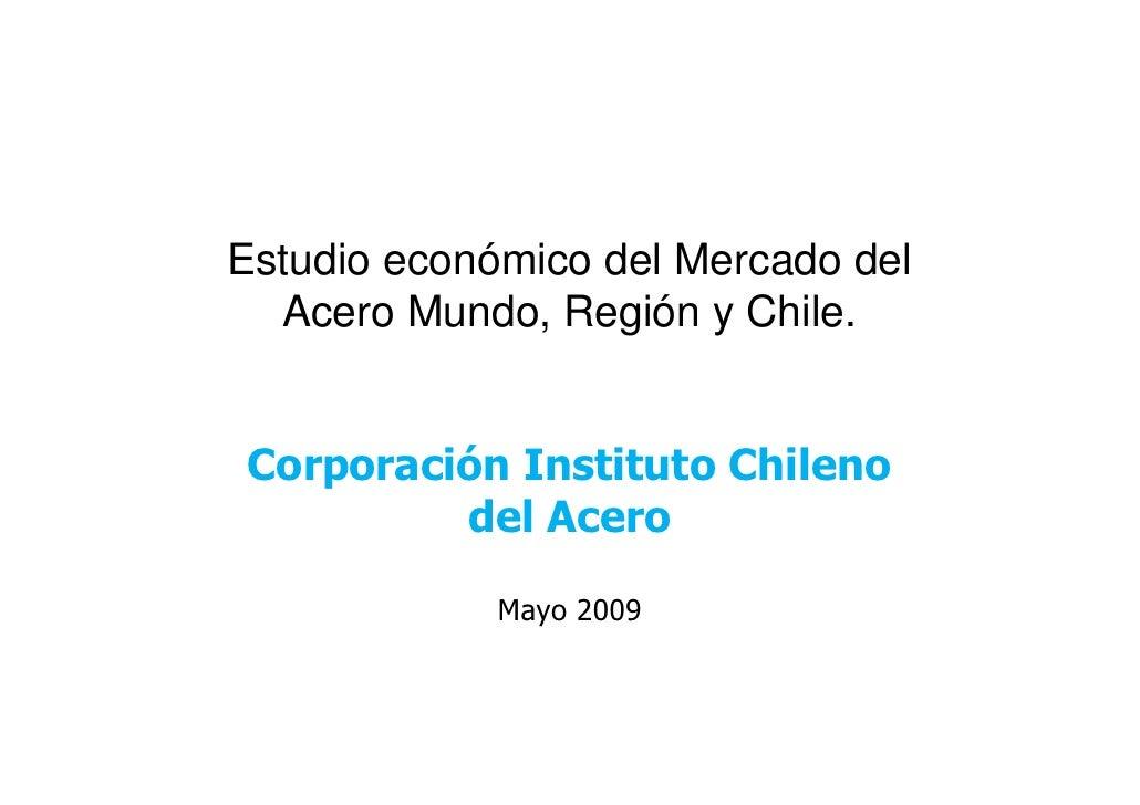 Estudio económico del Mercado del  Acero Mundo, Región y Chile.Corporación Instituto Chileno         del Acero            ...