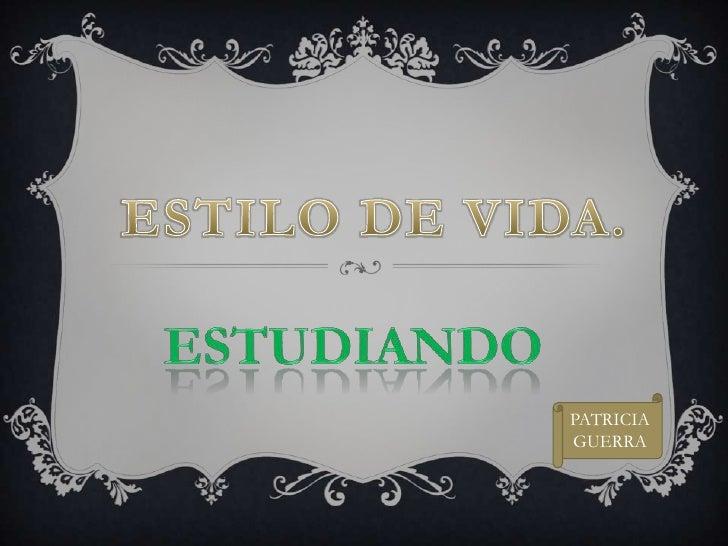 ESTILO DE VIDA.<br />ESTUDIANDO<br />PATRICIA GUERRA<br />