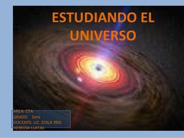 ESTUDIANDO EL UNIVERSO AREA: CTA GRADO. 1ero DOCENTE: LIC. ZOILA YRIS HEREDIA LLATAS